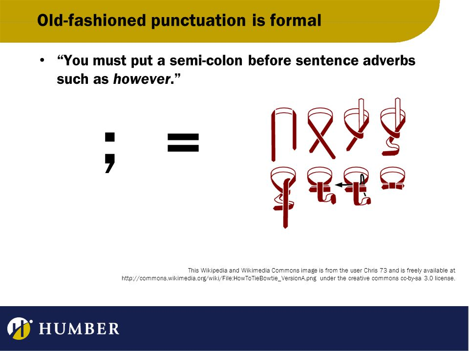 Old-fashioned punctuation is formal You must put a semi-colon before sentence adverbs such as however. ; = This Wikipedia and Wikimedia Commons image is from the user Chris 73 and is freely available at http://commons.wikimedia.org/wiki/File:HowToTieBowtie_VersionA.png under the creative commons cc-by-sa 3.0 license.
