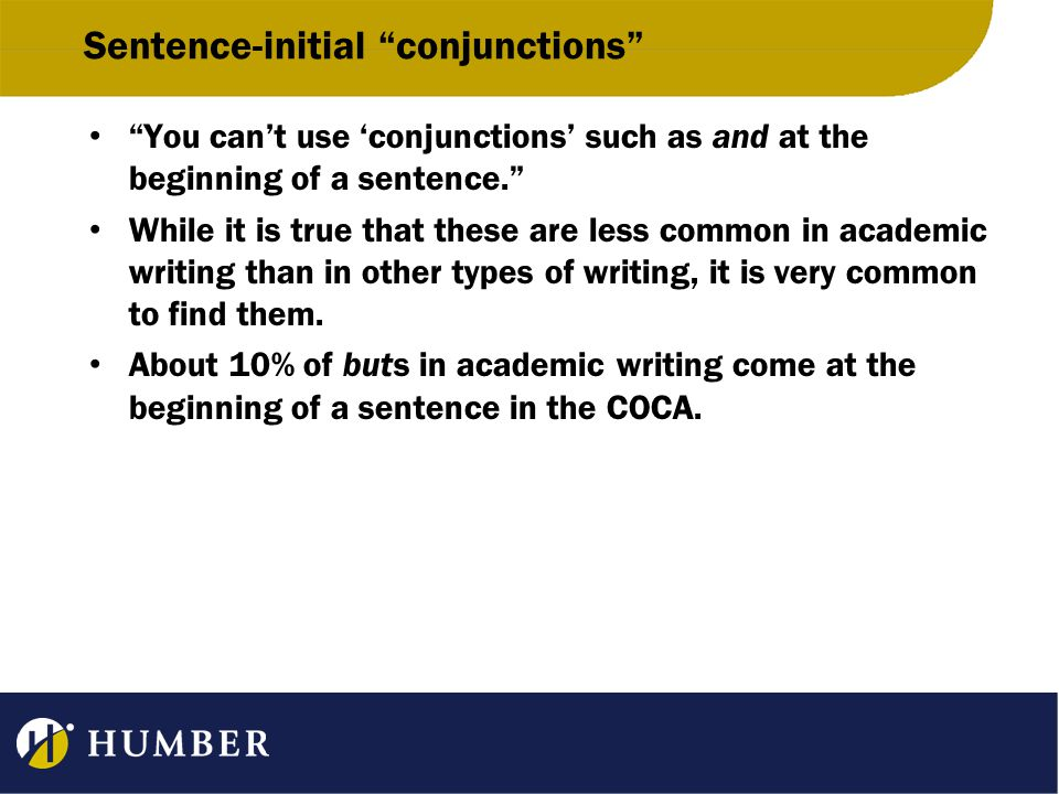 Sentence-initial conjunctions You can't use 'conjunctions' such as and at the beginning of a sentence. While it is true that these are less common in academic writing than in other types of writing, it is very common to find them.
