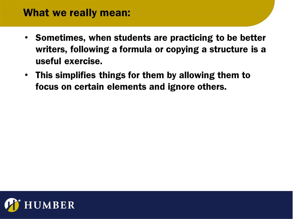 What we really mean: Sometimes, when students are practicing to be better writers, following a formula or copying a structure is a useful exercise.