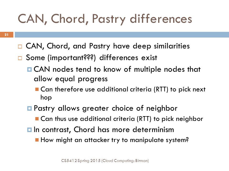 CAN, Chord, Pastry differences  CAN, Chord, and Pastry have deep similarities  Some (important???) differences exist  CAN nodes tend to know of multiple nodes that allow equal progress Can therefore use additional criteria (RTT) to pick next hop  Pastry allows greater choice of neighbor Can thus use additional criteria (RTT) to pick neighbor  In contrast, Chord has more determinism How might an attacker try to manipulate system.