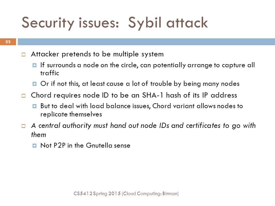 Security issues: Sybil attack  Attacker pretends to be multiple system  If surrounds a node on the circle, can potentially arrange to capture all traffic  Or if not this, at least cause a lot of trouble by being many nodes  Chord requires node ID to be an SHA-1 hash of its IP address  But to deal with load balance issues, Chord variant allows nodes to replicate themselves  A central authority must hand out node IDs and certificates to go with them  Not P2P in the Gnutella sense CS5412 Spring 2015 (Cloud Computing: Birman) 23
