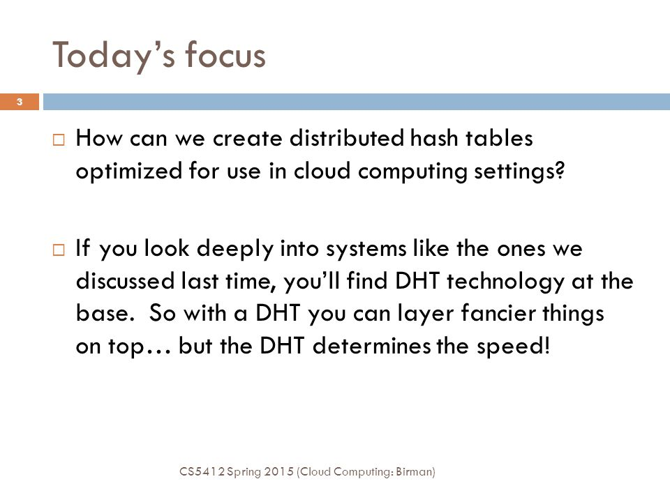 Today's focus CS5412 Spring 2015 (Cloud Computing: Birman) 3  How can we create distributed hash tables optimized for use in cloud computing settings.