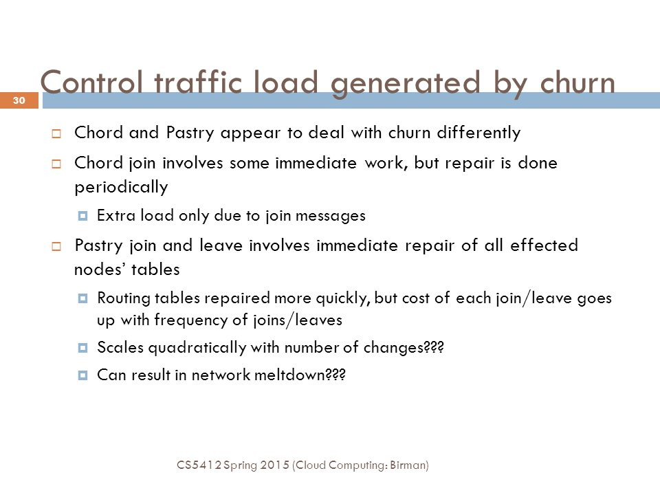 Control traffic load generated by churn  Chord and Pastry appear to deal with churn differently  Chord join involves some immediate work, but repair is done periodically  Extra load only due to join messages  Pastry join and leave involves immediate repair of all effected nodes' tables  Routing tables repaired more quickly, but cost of each join/leave goes up with frequency of joins/leaves  Scales quadratically with number of changes??.