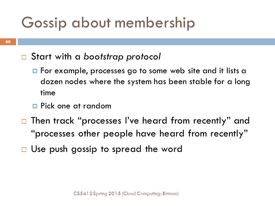 Gossip about membership  Start with a bootstrap protocol  For example, processes go to some web site and it lists a dozen nodes where the system has been stable for a long time  Pick one at random  Then track processes I've heard from recently and processes other people have heard from recently  Use push gossip to spread the word CS5412 Spring 2015 (Cloud Computing: Birman) 40