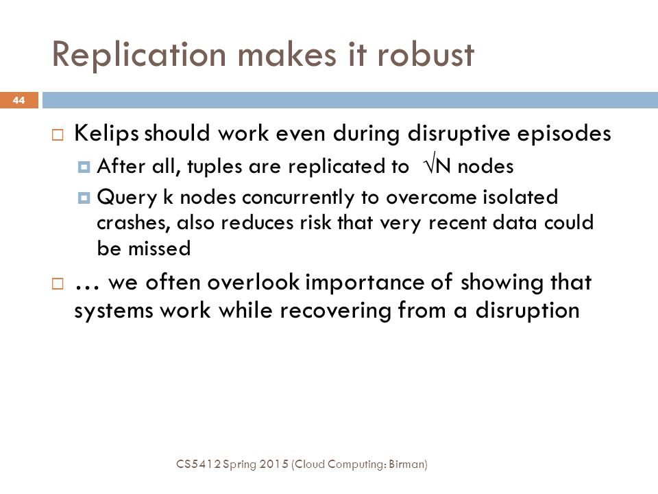 Replication makes it robust  Kelips should work even during disruptive episodes  After all, tuples are replicated to  N nodes  Query k nodes concurrently to overcome isolated crashes, also reduces risk that very recent data could be missed  … we often overlook importance of showing that systems work while recovering from a disruption CS5412 Spring 2015 (Cloud Computing: Birman) 44