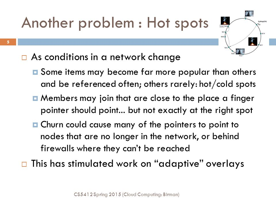 Another problem : Hot spots CS5412 Spring 2015 (Cloud Computing: Birman) 5  As conditions in a network change  Some items may become far more popular than others and be referenced often; others rarely: hot/cold spots  Members may join that are close to the place a finger pointer should point...
