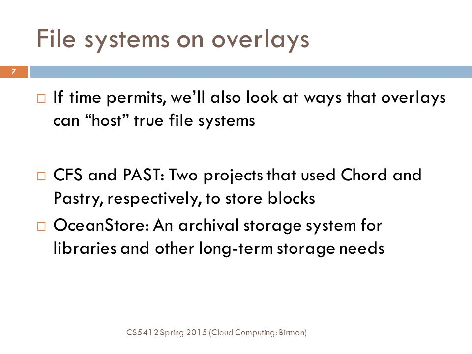 File systems on overlays CS5412 Spring 2015 (Cloud Computing: Birman) 7  If time permits, we'll also look at ways that overlays can host true file systems  CFS and PAST: Two projects that used Chord and Pastry, respectively, to store blocks  OceanStore: An archival storage system for libraries and other long-term storage needs