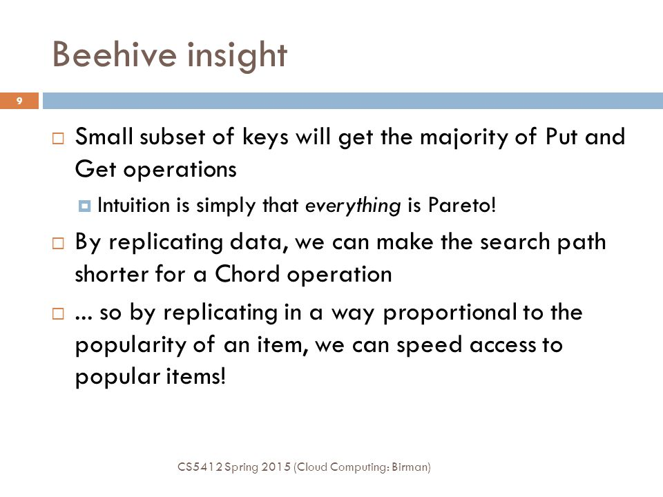 Beehive insight CS5412 Spring 2015 (Cloud Computing: Birman) 9  Small subset of keys will get the majority of Put and Get operations  Intuition is simply that everything is Pareto.