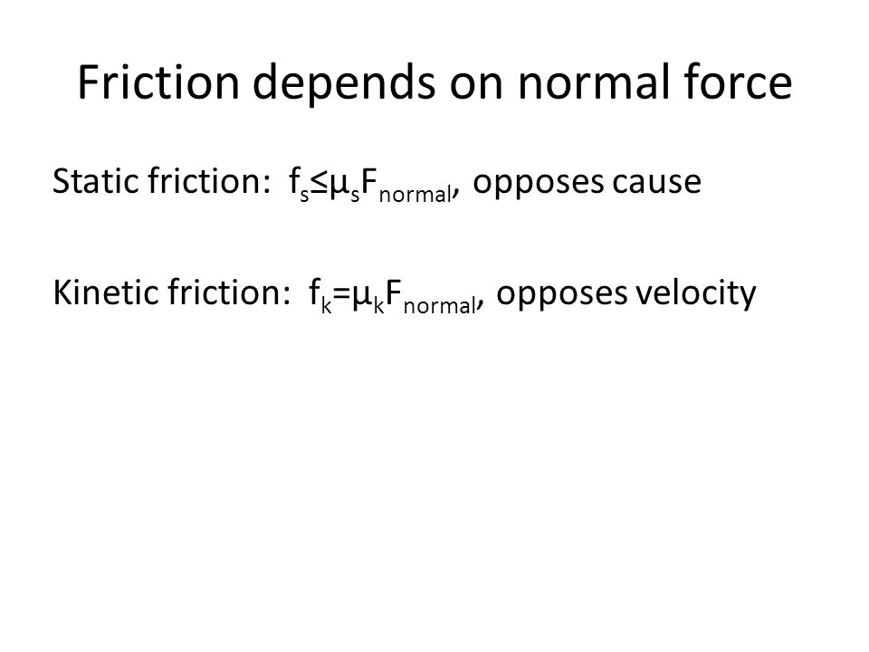Friction depends on normal force Static friction: f s ≤μ s F normal, opposes cause Kinetic friction: f k =μ k F normal, opposes velocity
