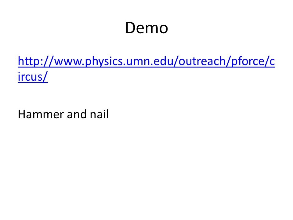Demo http://www.physics.umn.edu/outreach/pforce/c ircus/ Hammer and nail