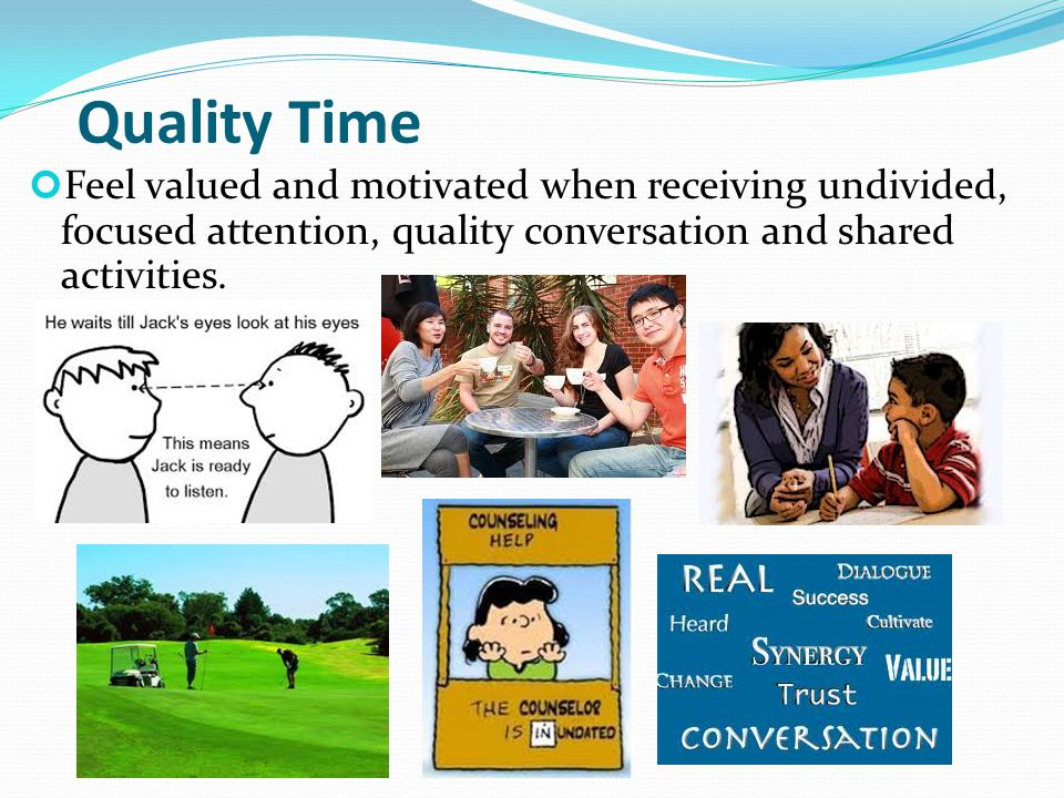 Quality Time Feel valued and motivated when receiving undivided, focused attention, quality conversation and shared activities.