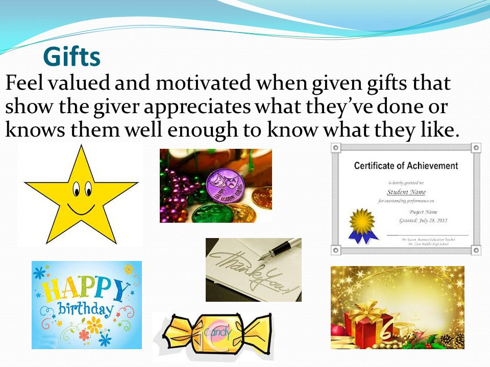 Gifts Feel valued and motivated when given gifts that show the giver appreciates what they've done or knows them well enough to know what they like.