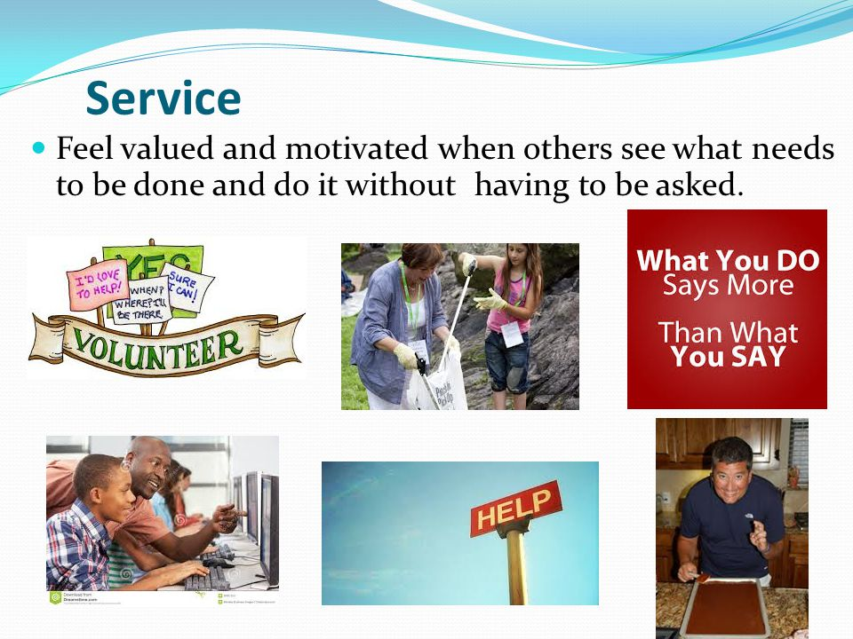 Service Feel valued and motivated when others see what needs to be done and do it without having to be asked.