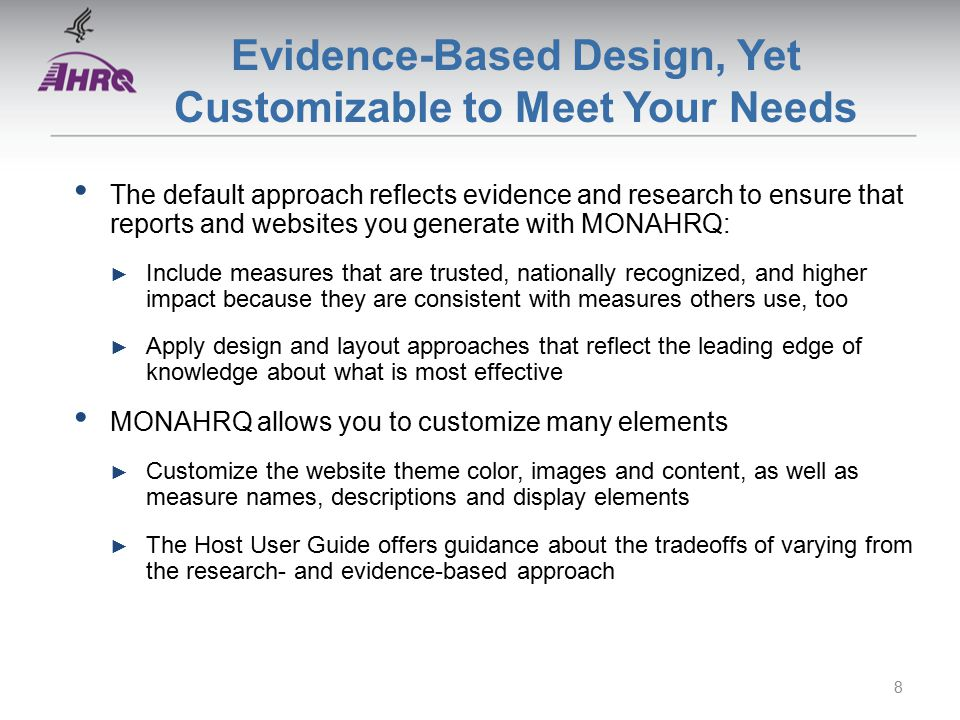 Evidence-Based Design, Yet Customizable to Meet Your Needs The default approach reflects evidence and research to ensure that reports and websites you generate with MONAHRQ: ► Include measures that are trusted, nationally recognized, and higher impact because they are consistent with measures others use, too ► Apply design and layout approaches that reflect the leading edge of knowledge about what is most effective MONAHRQ allows you to customize many elements ► Customize the website theme color, images and content, as well as measure names, descriptions and display elements ► The Host User Guide offers guidance about the tradeoffs of varying from the research- and evidence-based approach 8