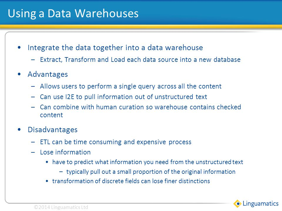 Click to edit Master title style Integrate the data together into a data warehouse –Extract, Transform and Load each data source into a new database Advantages –Allows users to perform a single query across all the content –Can use I2E to pull information out of unstructured text –Can combine with human curation so warehouse contains checked content Disadvantages –ETL can be time consuming and expensive process –Lose information have to predict what information you need from the unstructured text –typically pull out a small proportion of the original information transformation of discrete fields can lose finer distinctions Using a Data Warehouses ©2014 Linguamatics Ltd