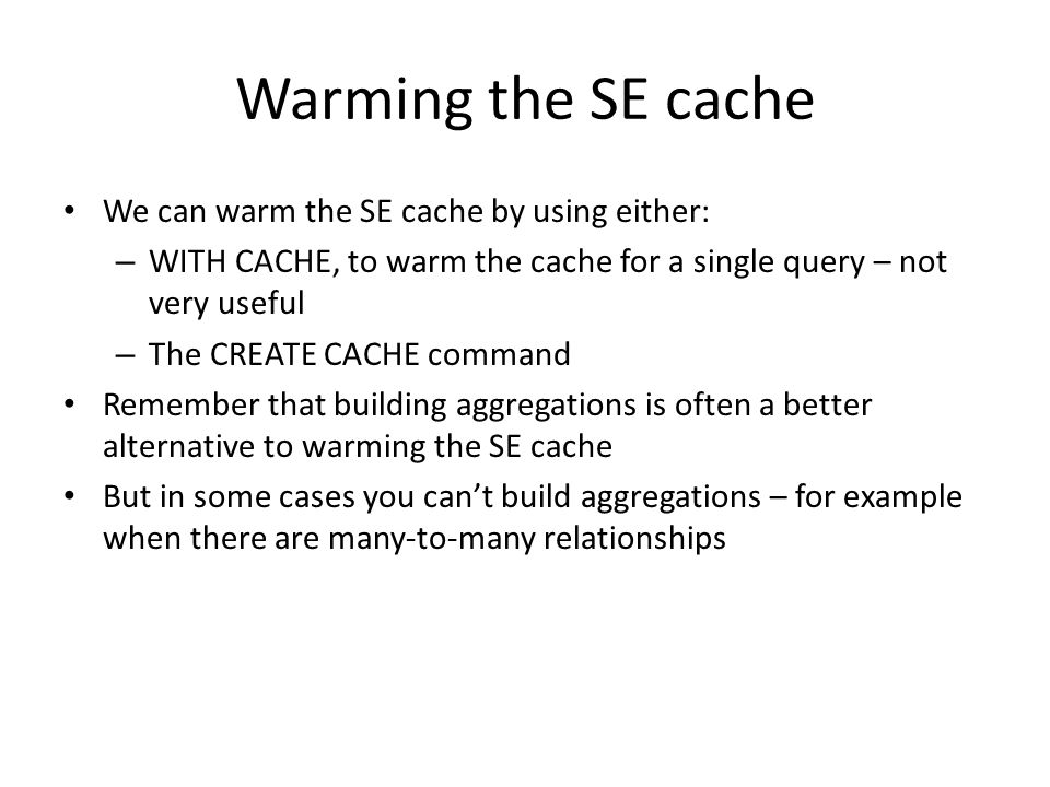 Warming the SE cache We can warm the SE cache by using either: – WITH CACHE, to warm the cache for a single query – not very useful – The CREATE CACHE command Remember that building aggregations is often a better alternative to warming the SE cache But in some cases you can't build aggregations – for example when there are many-to-many relationships