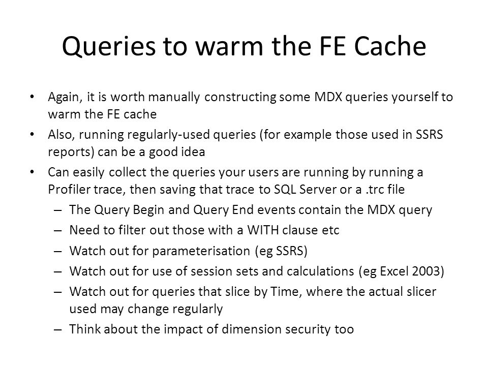 Queries to warm the FE Cache Again, it is worth manually constructing some MDX queries yourself to warm the FE cache Also, running regularly-used queries (for example those used in SSRS reports) can be a good idea Can easily collect the queries your users are running by running a Profiler trace, then saving that trace to SQL Server or a.trc file – The Query Begin and Query End events contain the MDX query – Need to filter out those with a WITH clause etc – Watch out for parameterisation (eg SSRS) – Watch out for use of session sets and calculations (eg Excel 2003) – Watch out for queries that slice by Time, where the actual slicer used may change regularly – Think about the impact of dimension security too