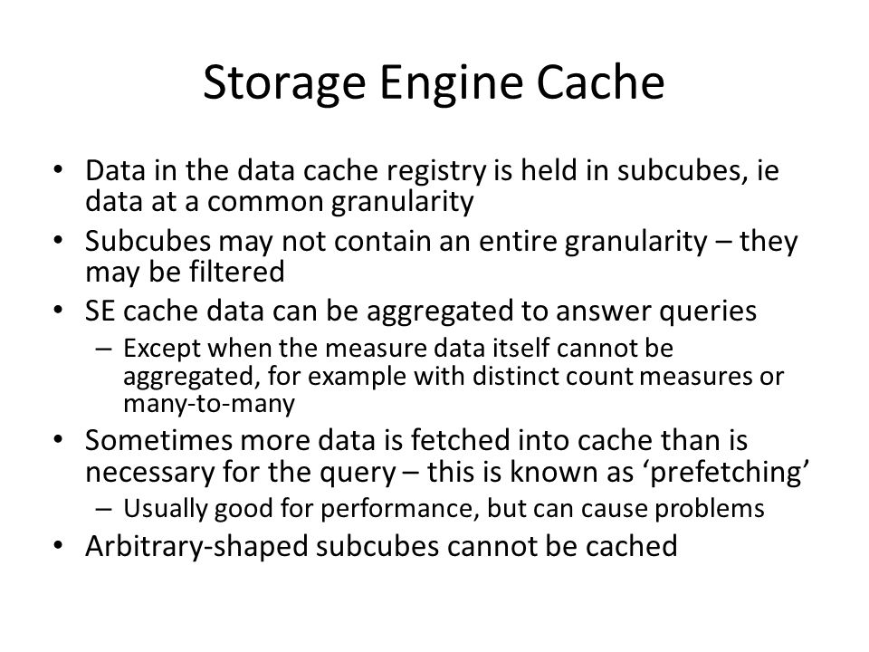 Storage Engine Cache Data in the data cache registry is held in subcubes, ie data at a common granularity Subcubes may not contain an entire granularity – they may be filtered SE cache data can be aggregated to answer queries – Except when the measure data itself cannot be aggregated, for example with distinct count measures or many-to-many Sometimes more data is fetched into cache than is necessary for the query – this is known as 'prefetching' – Usually good for performance, but can cause problems Arbitrary-shaped subcubes cannot be cached