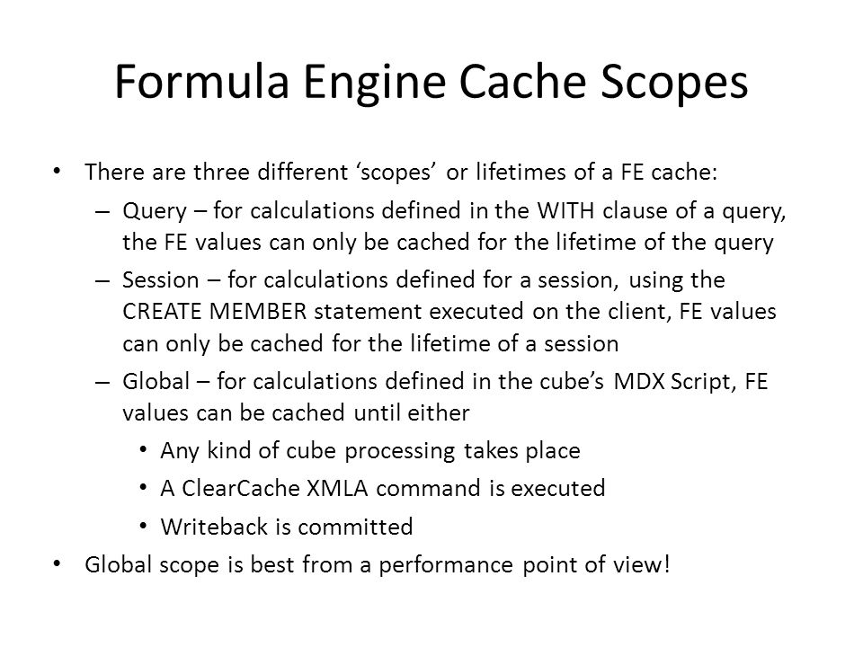 Formula Engine Cache Scopes There are three different 'scopes' or lifetimes of a FE cache: – Query – for calculations defined in the WITH clause of a query, the FE values can only be cached for the lifetime of the query – Session – for calculations defined for a session, using the CREATE MEMBER statement executed on the client, FE values can only be cached for the lifetime of a session – Global – for calculations defined in the cube's MDX Script, FE values can be cached until either Any kind of cube processing takes place A ClearCache XMLA command is executed Writeback is committed Global scope is best from a performance point of view!