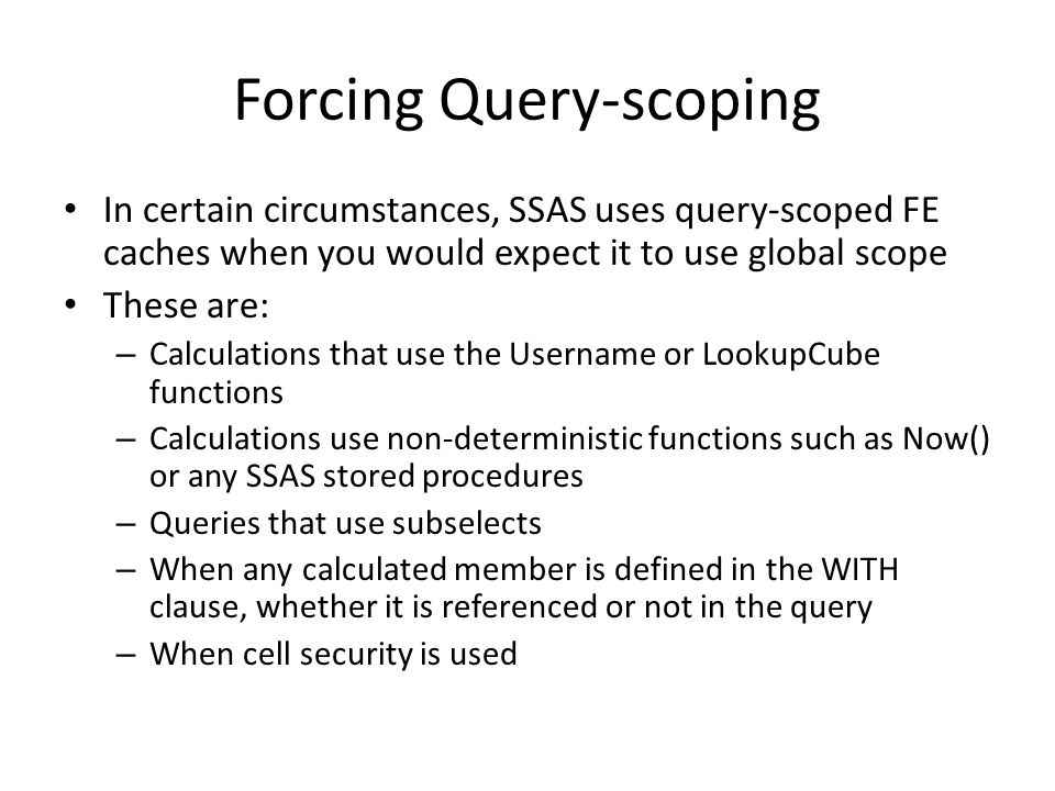 Forcing Query-scoping In certain circumstances, SSAS uses query-scoped FE caches when you would expect it to use global scope These are: – Calculations that use the Username or LookupCube functions – Calculations use non-deterministic functions such as Now() or any SSAS stored procedures – Queries that use subselects – When any calculated member is defined in the WITH clause, whether it is referenced or not in the query – When cell security is used