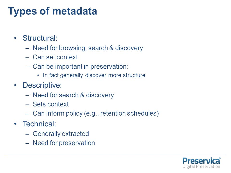 Types of metadata Structural: –Need for browsing, search & discovery –Can set context –Can be important in preservation: In fact generally discover more structure Descriptive: –Need for search & discovery –Sets context –Can inform policy (e.g., retention schedules) Technical: –Generally extracted –Need for preservation