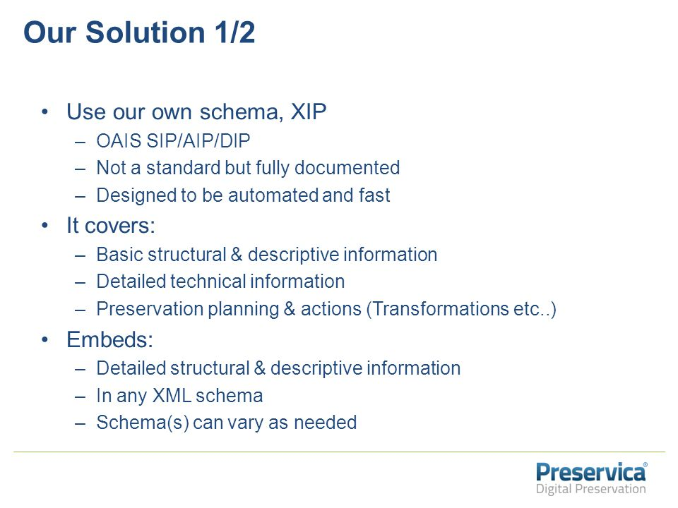Our Solution 1/2 Use our own schema, XIP –OAIS SIP/AIP/DIP –Not a standard but fully documented –Designed to be automated and fast It covers: –Basic structural & descriptive information –Detailed technical information –Preservation planning & actions (Transformations etc..) Embeds: –Detailed structural & descriptive information –In any XML schema –Schema(s) can vary as needed