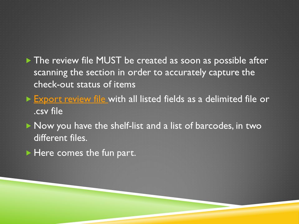  The review file MUST be created as soon as possible after scanning the section in order to accurately capture the check-out status of items  Export review file with all listed fields as a delimited file or.csv file Export review file  Now you have the shelf-list and a list of barcodes, in two different files.