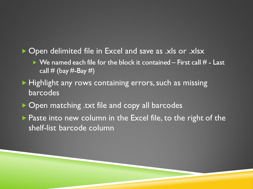  Open delimited file in Excel and save as.xls or.xlsx  We named each file for the block it contained – First call # - Last call # (bay #-Bay #)  Highlight any rows containing errors, such as missing barcodes  Open matching.txt file and copy all barcodes  Paste into new column in the Excel file, to the right of the shelf-list barcode column