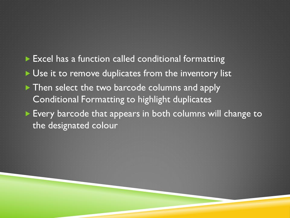  Excel has a function called conditional formatting  Use it to remove duplicates from the inventory list  Then select the two barcode columns and apply Conditional Formatting to highlight duplicates  Every barcode that appears in both columns will change to the designated colour