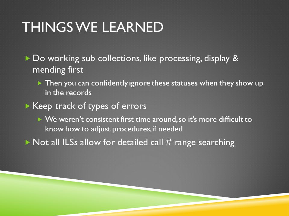 THINGS WE LEARNED  Do working sub collections, like processing, display & mending first  Then you can confidently ignore these statuses when they show up in the records  Keep track of types of errors  We weren't consistent first time around, so it's more difficult to know how to adjust procedures, if needed  Not all ILSs allow for detailed call # range searching