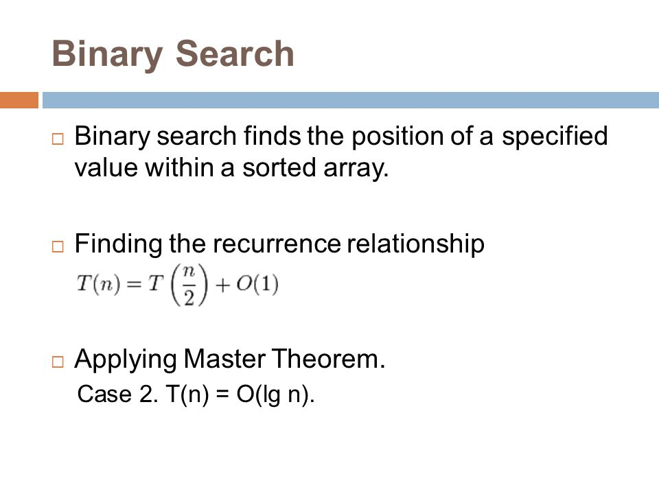Binary Search  Binary search finds the position of a specified value within a sorted array.  Finding the recurrence relationship  Applying Master T