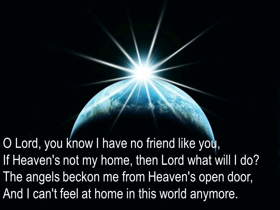 O Lord, you know I have no friend like you, If Heaven s not my home, then Lord what will I do.