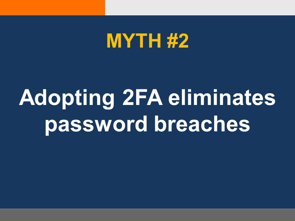 MYTH #2 Adopting 2FA eliminates password breaches
