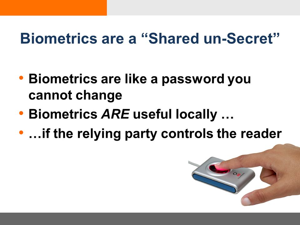 Biometrics are a Shared un-Secret Biometrics are like a password you cannot change Biometrics ARE useful locally … …if the relying party controls the reader