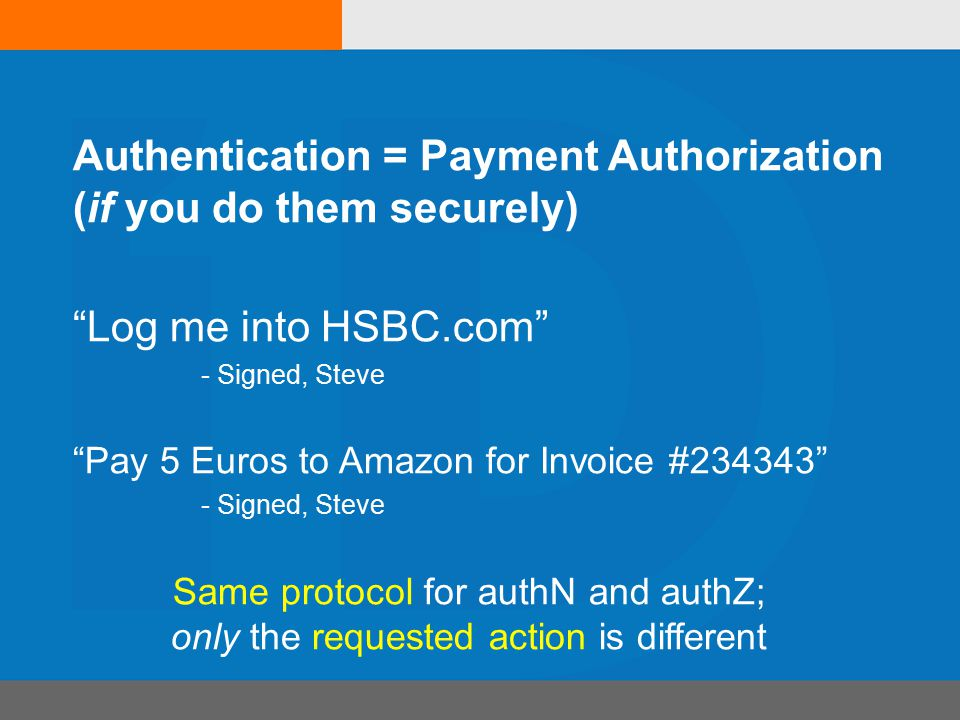 Log me into HSBC.com - Signed, Steve Pay 5 Euros to Amazon for Invoice #234343 - Signed, Steve Same protocol for authN and authZ; only the requested action is different Authentication = Payment Authorization (if you do them securely)