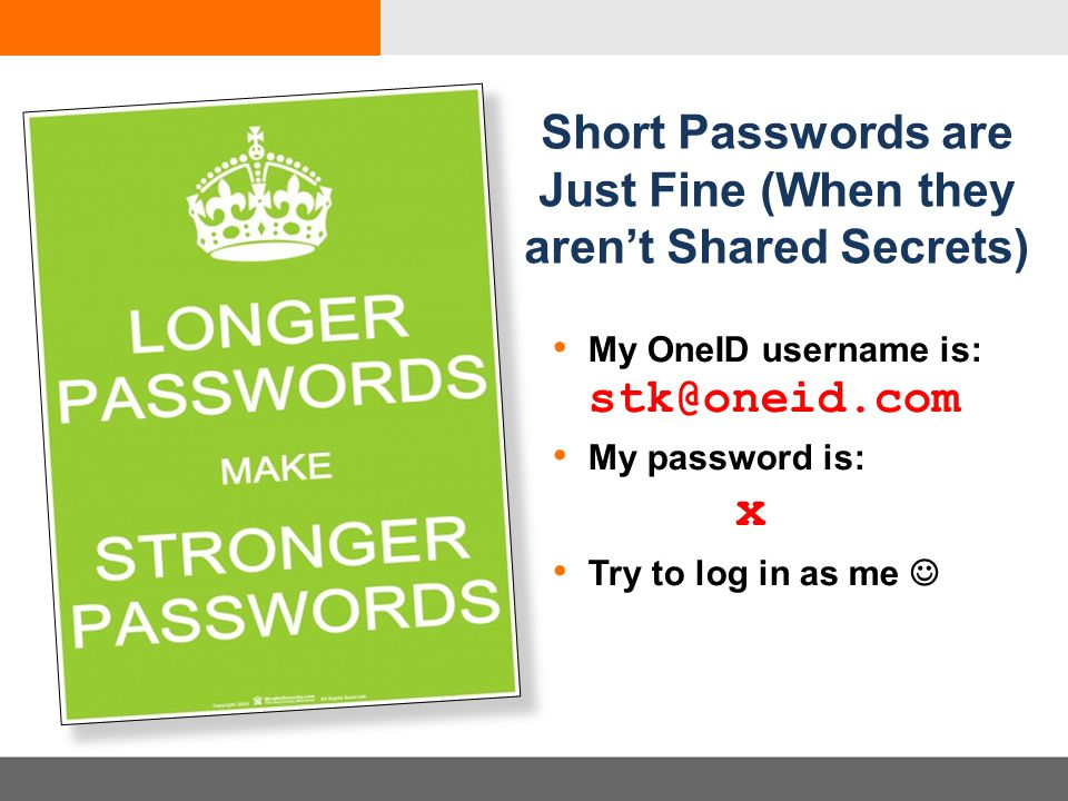 My OneID username is: stk@oneid.com My password is: x Try to log in as me Short Passwords are Just Fine (When they aren't Shared Secrets)