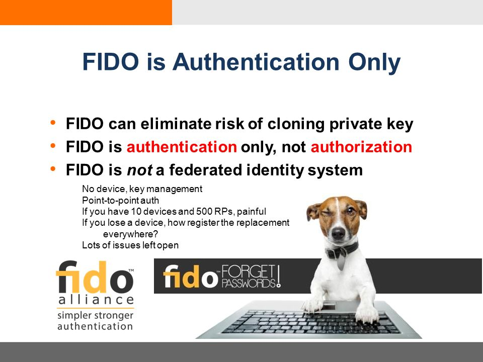 FIDO is Authentication Only FIDO can eliminate risk of cloning private key FIDO is authentication only, not authorization FIDO is not a federated identity system No device, key management Point-to-point auth If you have 10 devices and 500 RPs, painful If you lose a device, how register the replacement everywhere.