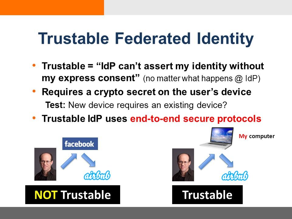 Trustable Federated Identity Trustable = IdP can't assert my identity without my express consent (no matter what happens @ IdP) Requires a crypto secret on the user's device Test: New device requires an existing device.