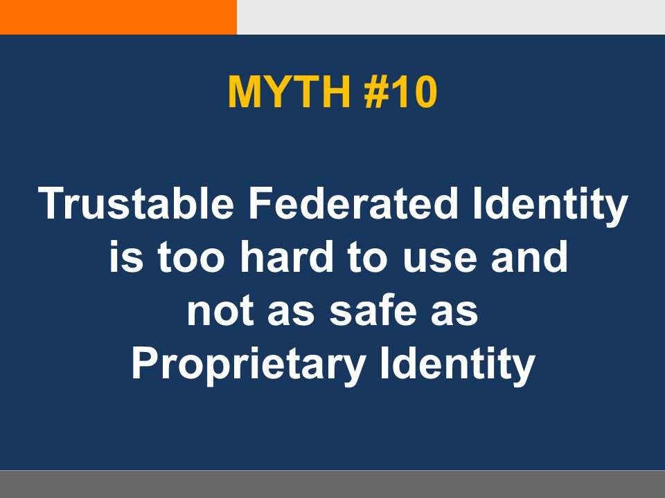 MYTH #10 Trustable Federated Identity is too hard to use and not as safe as Proprietary Identity