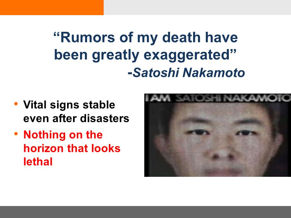 Rumors of my death have been greatly exaggerated - Satoshi Nakamoto Vital signs stable even after disasters Nothing on the horizon that looks lethal