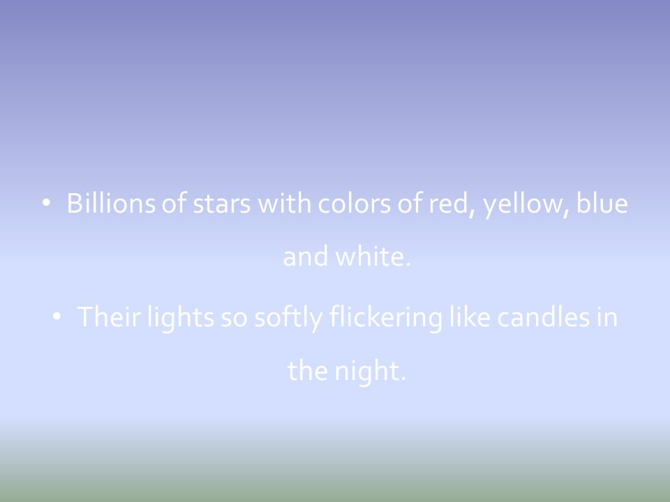Billions of stars with colors of red, yellow, blue and white. Their lights so softly flickering like candles in the night.