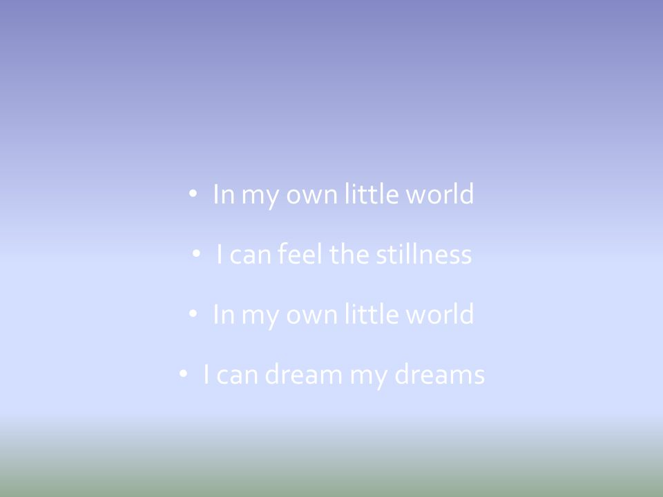 In my own little world I can feel the stillness In my own little world I can dream my dreams