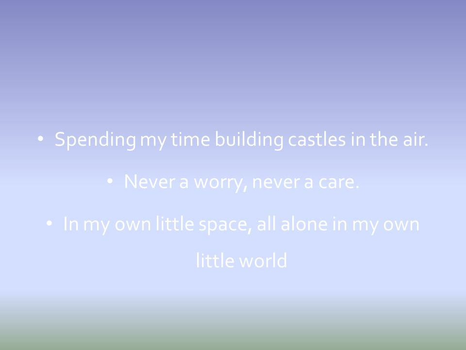 Spending my time building castles in the air. Never a worry, never a care. In my own little space, all alone in my own little world