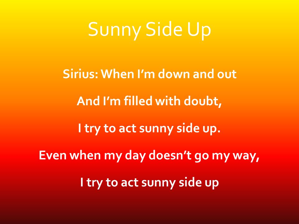 Sunny Side Up Sirius: When I'm down and out And I'm filled with doubt, I try to act sunny side up.