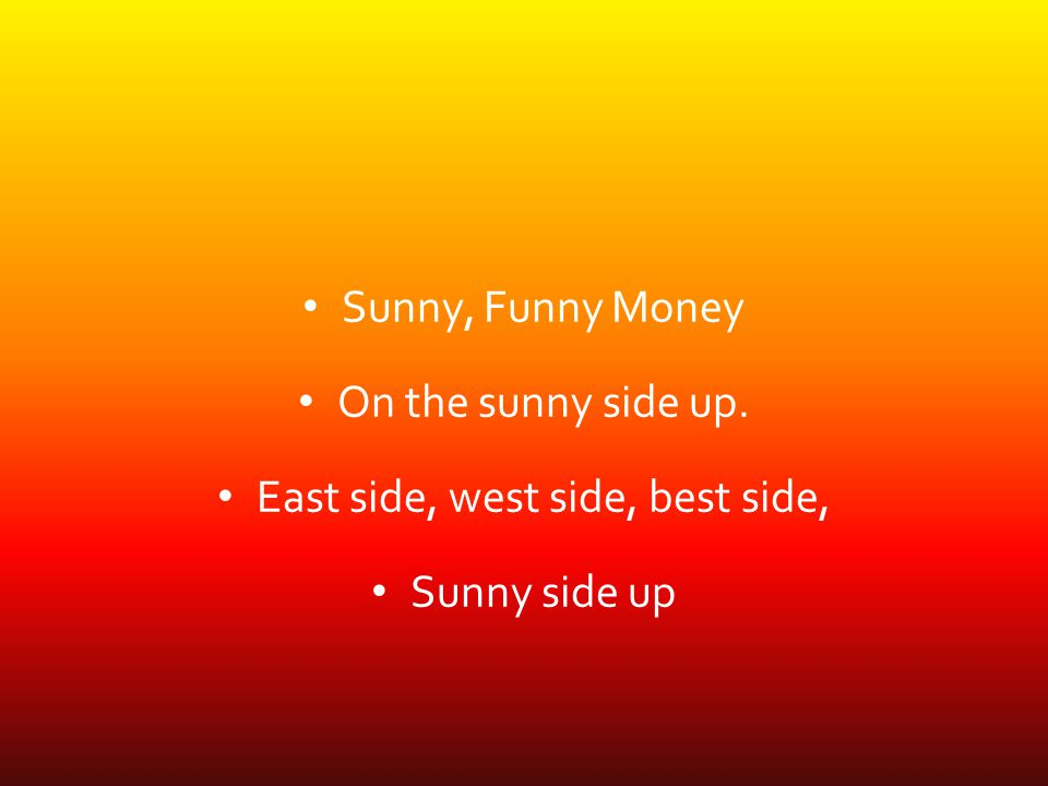 Sunny, Funny Money On the sunny side up. East side, west side, best side, Sunny side up