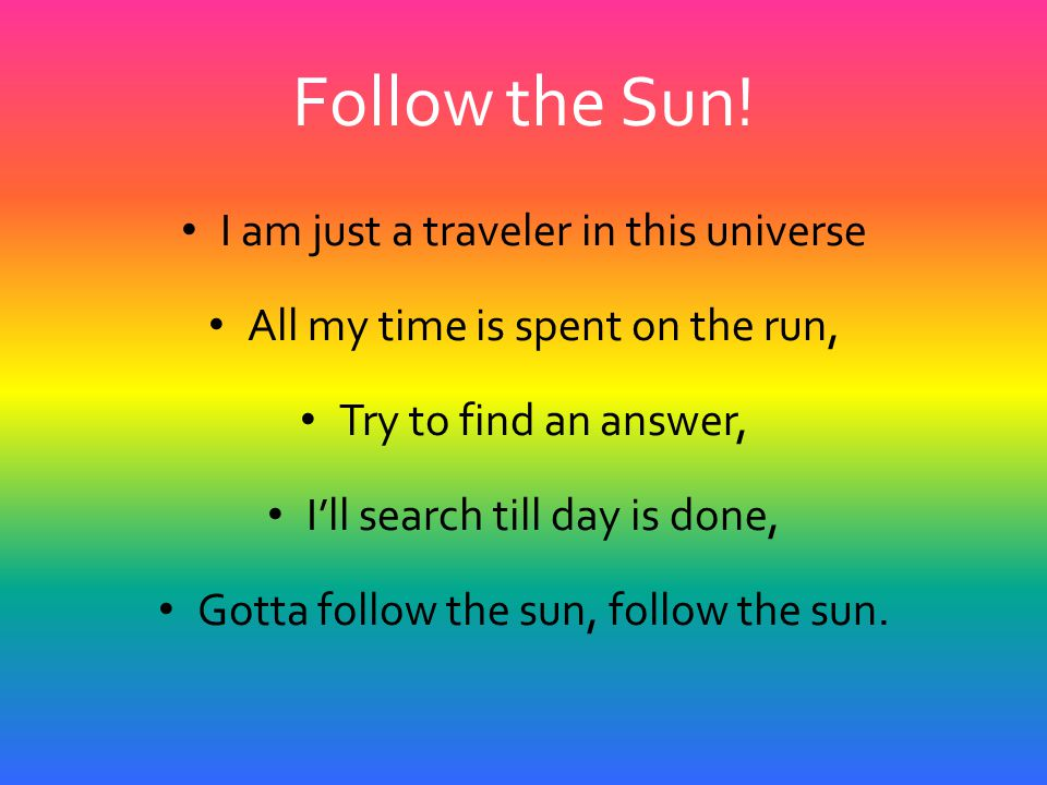 Follow the Sun! I am just a traveler in this universe All my time is spent on the run, Try to find an answer, I'll search till day is done, Gotta foll