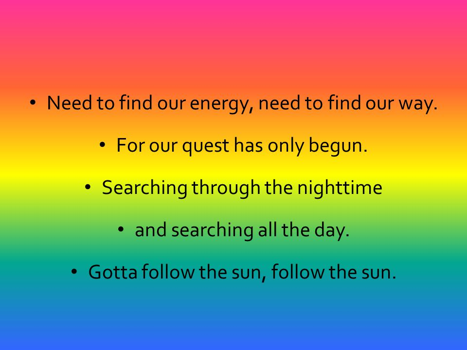 Need to find our energy, need to find our way.For our quest has only begun.