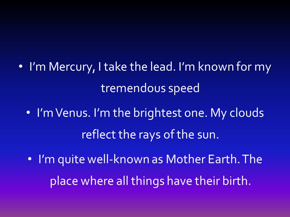I'm Mercury, I take the lead. I'm known for my tremendous speed I'm Venus. I'm the brightest one. My clouds reflect the rays of the sun. I'm quite wel