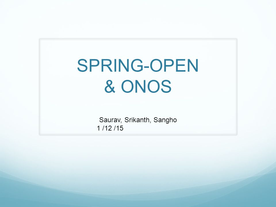 SPRING-OPEN & ONOS Saurav, Srikanth, Sangho 1 /12 /15