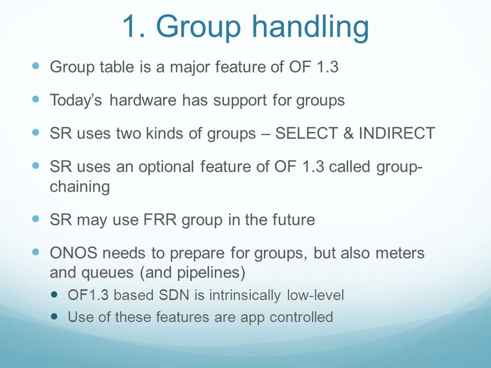 1. Group handling Group table is a major feature of OF 1.3 Today's hardware has support for groups SR uses two kinds of groups – SELECT & INDIRECT SR